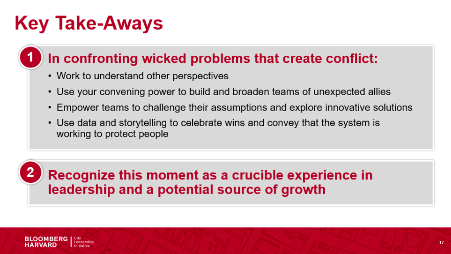 This infographic shows a text summary of the two main takeaways from a session led by Dr. XXXXX. 1. In confronting wicked problems that create conflict, work to understand perspectives, use convening power to build and broaden teams of unexpected allies, empower teams to challenge their assumptions and explore innovative solutions, and use data and storytelling to celebrate wins and convey that the system is working to protect people. 2. Recognize this moment as a crucible experience in leadership and a potential source of growth.